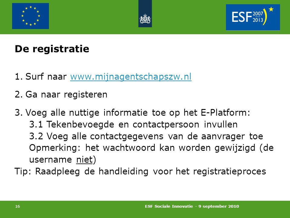 ESF Sociale Innovatie - 9 september 2010 16 De registratie 1.Surf naar www.mijnagentschapszw.nl 2.Ga naar registeren 3.Voeg alle nuttige informatie toe op het E-Platform: 3.1 Tekenbevoegde en contactpersoon invullen 3.2 Voeg alle contactgegevens van de aanvrager toe Opmerking: het wachtwoord kan worden gewijzigd (de username niet) Tip: Raadpleeg de handleiding voor het registratieproces