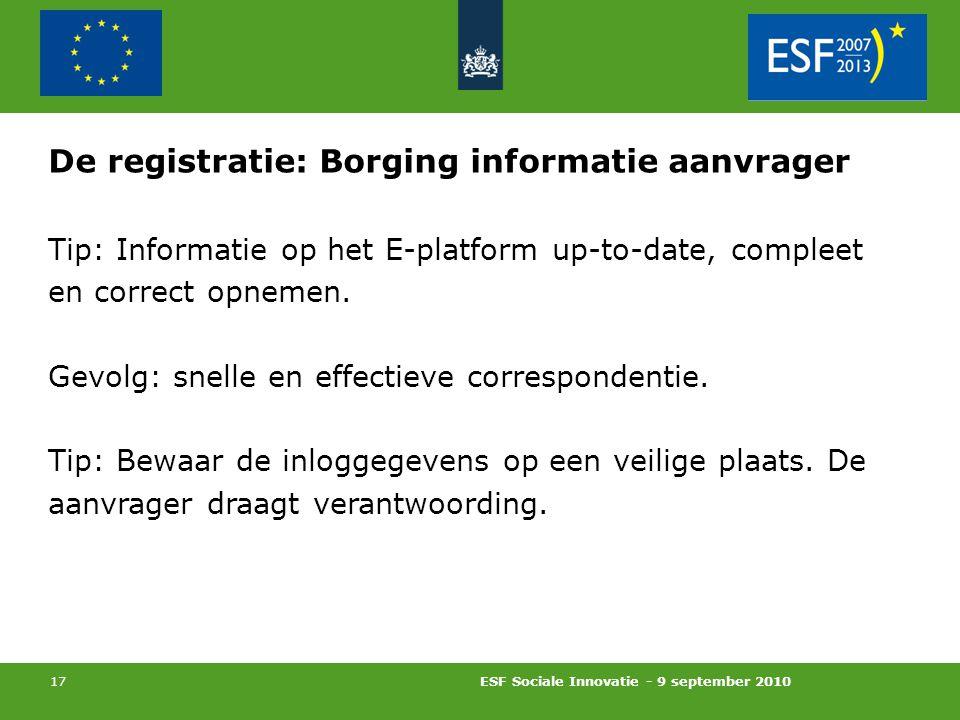 ESF Sociale Innovatie - 9 september 2010 17 De registratie: Borging informatie aanvrager Tip: Informatie op het E-platform up-to-date, compleet en correct opnemen.
