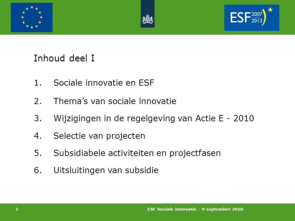 ESF Sociale Innovatie - 9 september 2010 2 Inhoud deel I 1.Sociale innovatie en ESF 2.Thema's van sociale innovatie 3.Wijzigingen in de regelgeving van Actie E - 2010 4.Selectie van projecten 5.Subsidiabele activiteiten en projectfasen 6.Uitsluitingen van subsidie