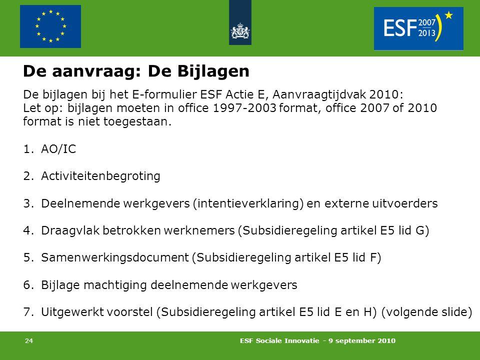 ESF Sociale Innovatie - 9 september 2010 24 De aanvraag: De Bijlagen De bijlagen bij het E-formulier ESF Actie E, Aanvraagtijdvak 2010: Let op: bijlagen moeten in office 1997-2003 format, office 2007 of 2010 format is niet toegestaan.