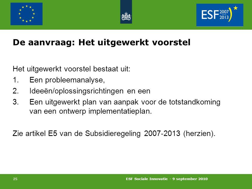 ESF Sociale Innovatie - 9 september 2010 25 De aanvraag: Het uitgewerkt voorstel Het uitgewerkt voorstel bestaat uit: 1.Een probleemanalyse, 2.Ideeën/oplossingsrichtingen en een 3.Een uitgewerkt plan van aanpak voor de totstandkoming van een ontwerp implementatieplan.