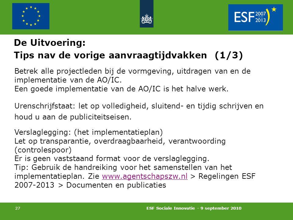 ESF Sociale Innovatie - 9 september 2010 27 Tips nav de vorige aanvraagtijdvakken (1/3) Betrek alle projectleden bij de vormgeving, uitdragen van en de implementatie van de AO/IC.