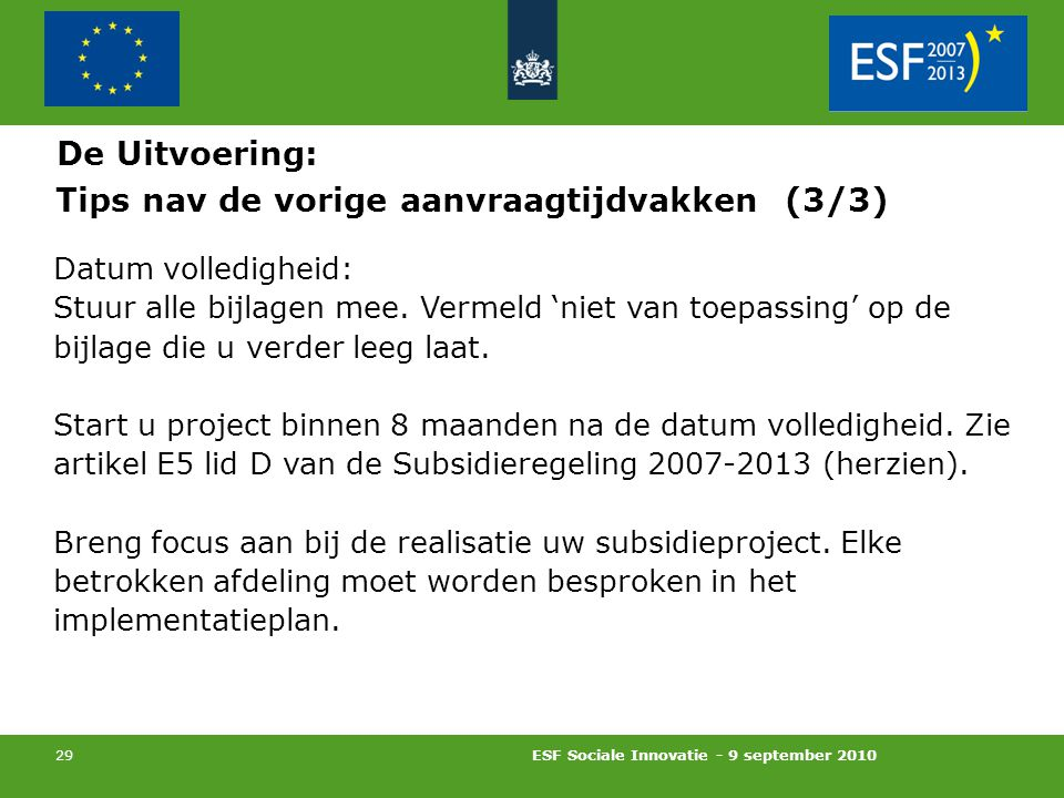 ESF Sociale Innovatie - 9 september 2010 29 Tips nav de vorige aanvraagtijdvakken (3/3) Datum volledigheid: Stuur alle bijlagen mee.