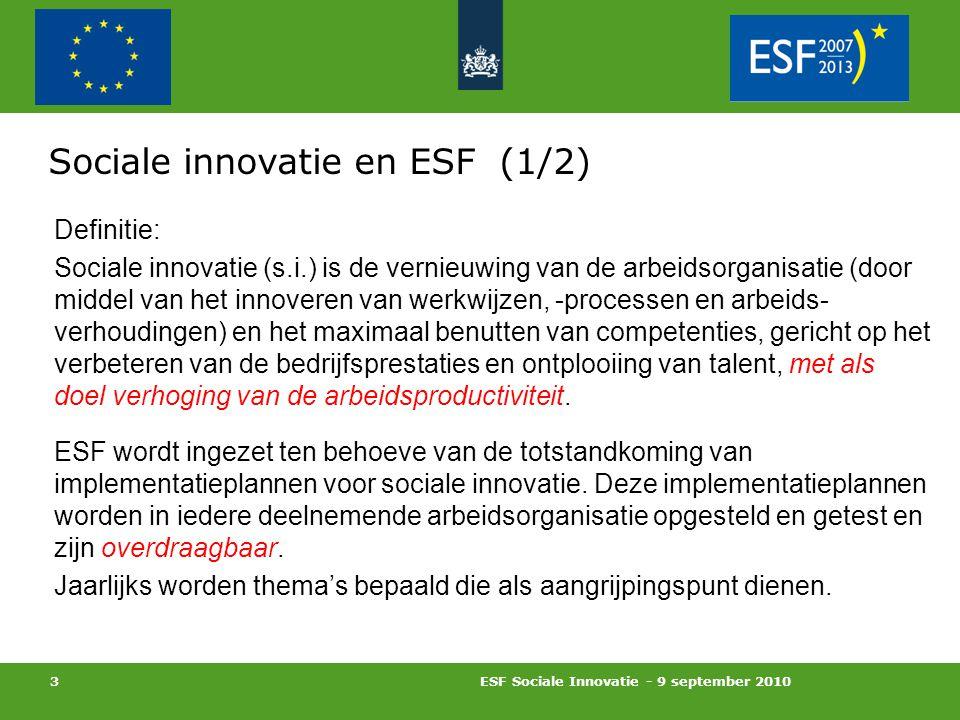 ESF Sociale Innovatie - 9 september 2010 3 Sociale innovatie en ESF (1/2) Definitie: Sociale innovatie (s.i.) is de vernieuwing van de arbeidsorganisatie (door middel van het innoveren van werkwijzen, -processen en arbeids- verhoudingen) en het maximaal benutten van competenties, gericht op het verbeteren van de bedrijfsprestaties en ontplooiing van talent, met als doel verhoging van de arbeidsproductiviteit.
