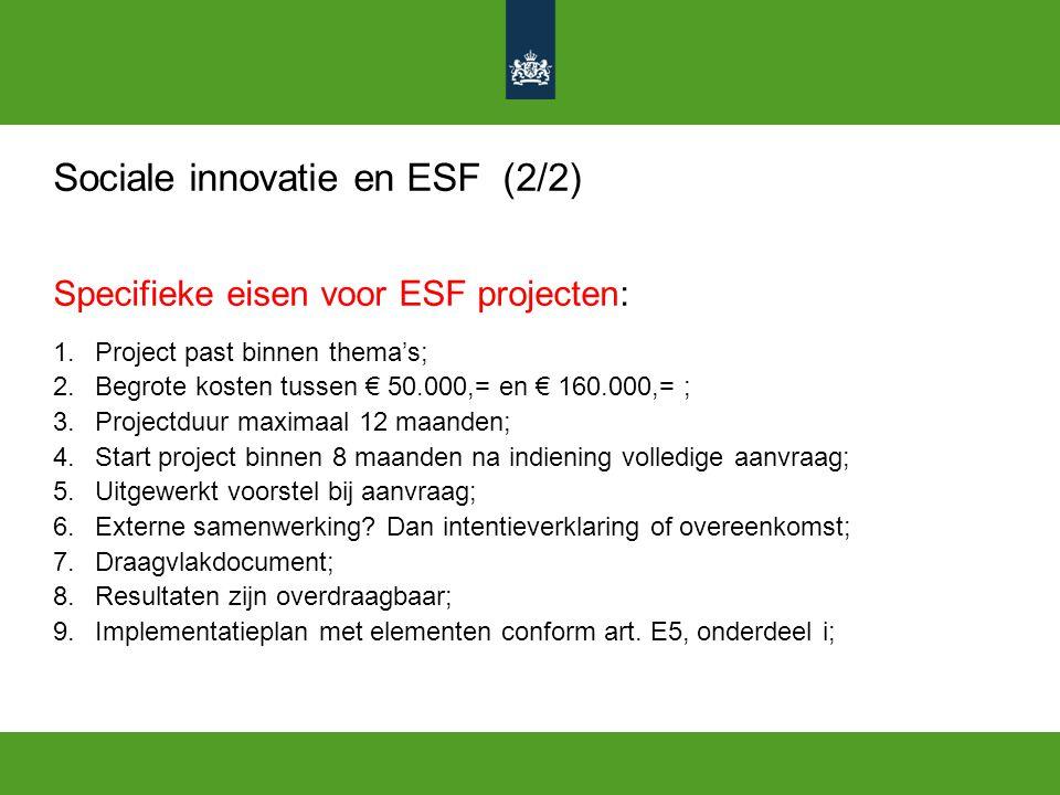 Sociale innovatie en ESF (2/2) Specifieke eisen voor ESF projecten: 1.Project past binnen thema's; 2.Begrote kosten tussen € 50.000,= en € 160.000,= ; 3.Projectduur maximaal 12 maanden; 4.Start project binnen 8 maanden na indiening volledige aanvraag; 5.Uitgewerkt voorstel bij aanvraag; 6.Externe samenwerking.
