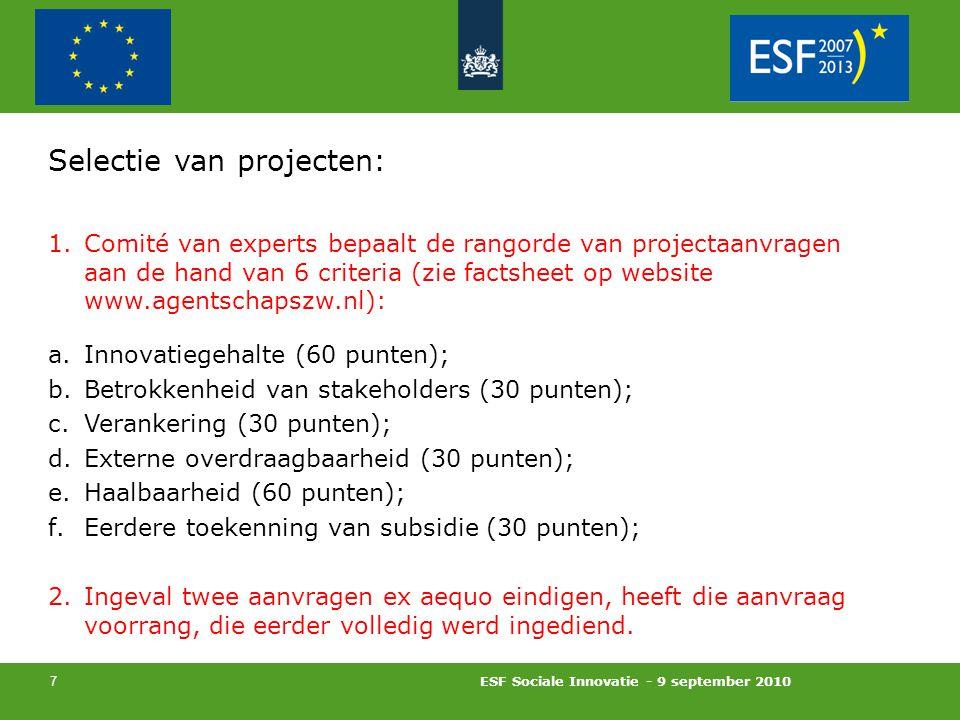 ESF Sociale Innovatie - 9 september 2010 7 Selectie van projecten: 1.Comité van experts bepaalt de rangorde van projectaanvragen aan de hand van 6 criteria (zie factsheet op website www.agentschapszw.nl): a.Innovatiegehalte (60 punten); b.Betrokkenheid van stakeholders (30 punten); c.Verankering (30 punten); d.Externe overdraagbaarheid (30 punten); e.Haalbaarheid (60 punten); f.Eerdere toekenning van subsidie (30 punten); 2.Ingeval twee aanvragen ex aequo eindigen, heeft die aanvraag voorrang, die eerder volledig werd ingediend.
