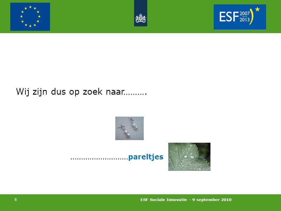 ESF Sociale Innovatie - 9 september 2010 8 Wij zijn dus op zoek naar………. ……………………… pareltjes