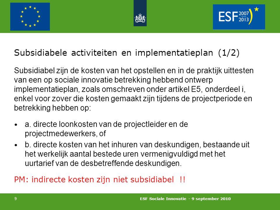 ESF Sociale Innovatie - 9 september 2010 9 Subsidiabele activiteiten en implementatieplan (1/2) Subsidiabel zijn de kosten van het opstellen en in de praktijk uittesten van een op sociale innovatie betrekking hebbend ontwerp implementatieplan, zoals omschreven onder artikel E5, onderdeel i, enkel voor zover die kosten gemaakt zijn tijdens de projectperiode en betrekking hebben op: a.