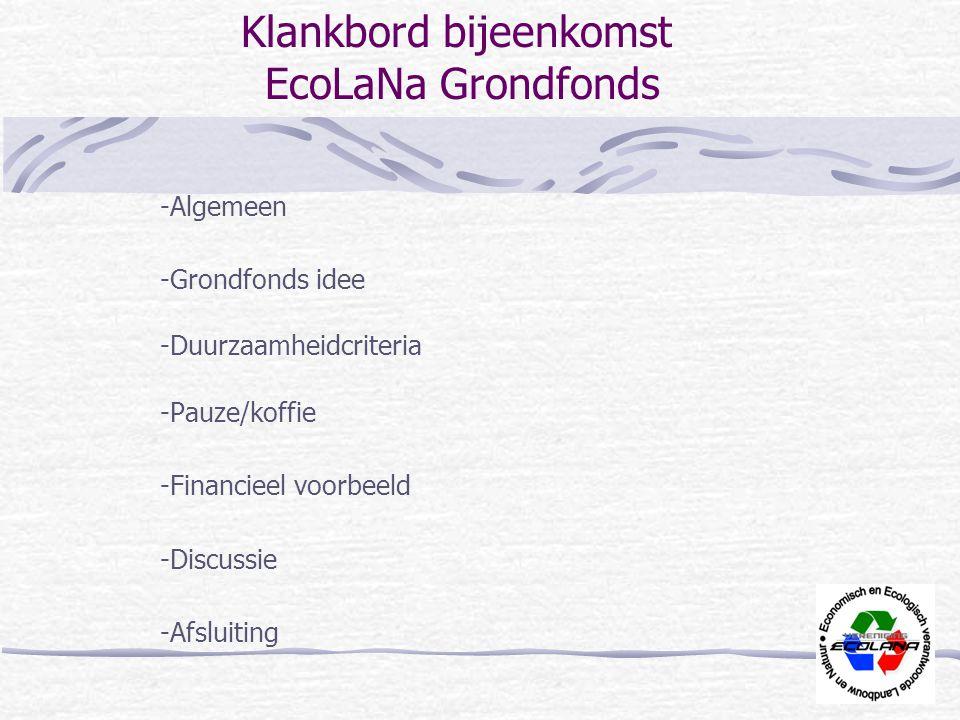 Klankbord bijeenkomst EcoLaNa Grondfonds -Algemeen -Grondfonds idee -Duurzaamheidcriteria -Pauze/koffie -Financieel voorbeeld -Discussie -Afsluiting