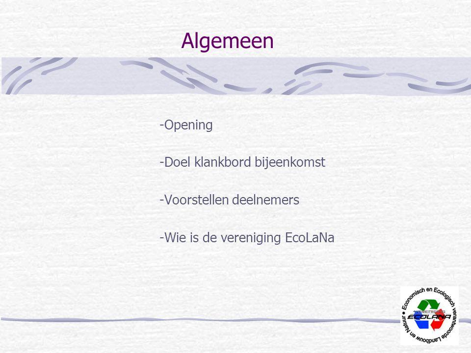 Algemeen -Opening -Doel klankbord bijeenkomst -Voorstellen deelnemers -Wie is de vereniging EcoLaNa