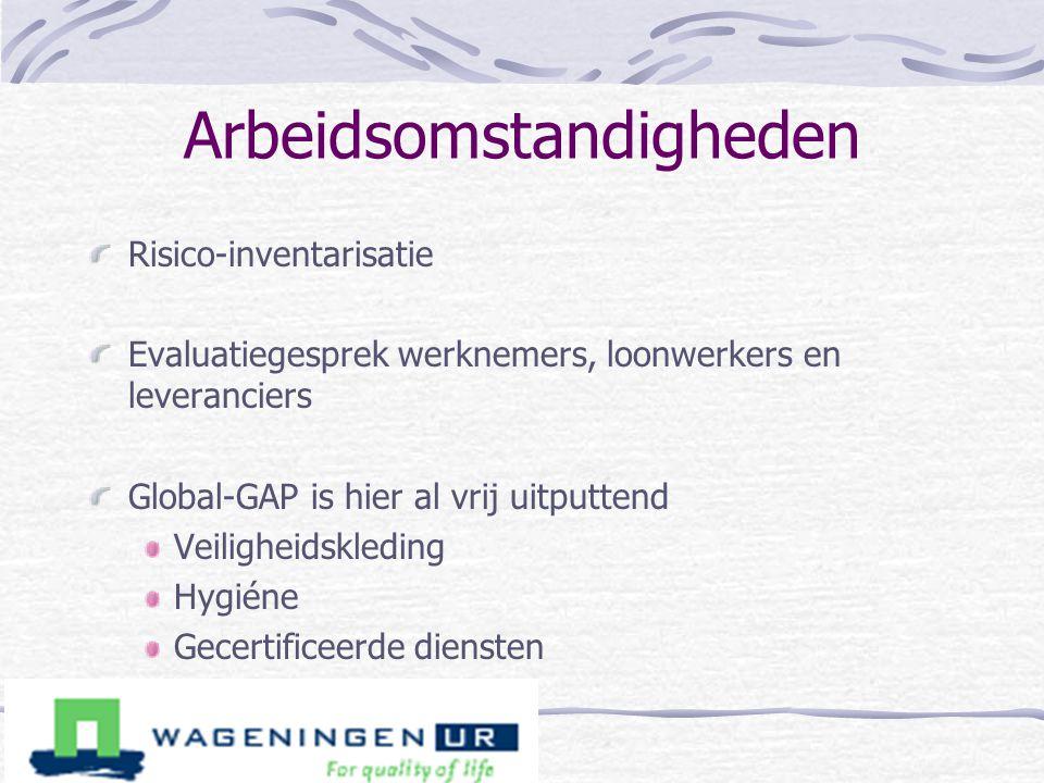 Arbeidsomstandigheden Risico-inventarisatie Evaluatiegesprek werknemers, loonwerkers en leveranciers Global-GAP is hier al vrij uitputtend Veiligheids
