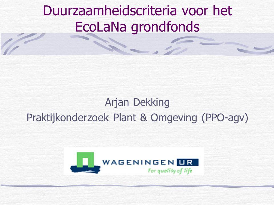 Duurzaamheidscriteria voor het EcoLaNa grondfonds Arjan Dekking Praktijkonderzoek Plant & Omgeving (PPO-agv)