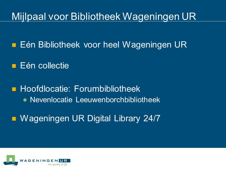 Mijlpaal voor Bibliotheek Wageningen UR Eén Bibliotheek voor heel Wageningen UR Eén collectie Hoofdlocatie: Forumbibliotheek Nevenlocatie Leeuwenborch