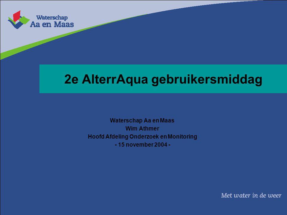 2e AlterrAqua gebruikersmiddag Waterschap Aa en Maas Wim Athmer Hoofd Afdeling Onderzoek en Monitoring - 15 november 2004 -