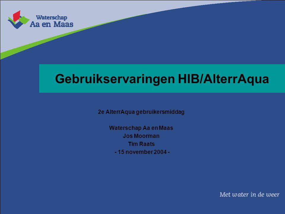 Gebruikservaringen HIB/AlterrAqua 2e AlterrAqua gebruikersmiddag Waterschap Aa en Maas Jos Moorman Tim Raats - 15 november 2004 -