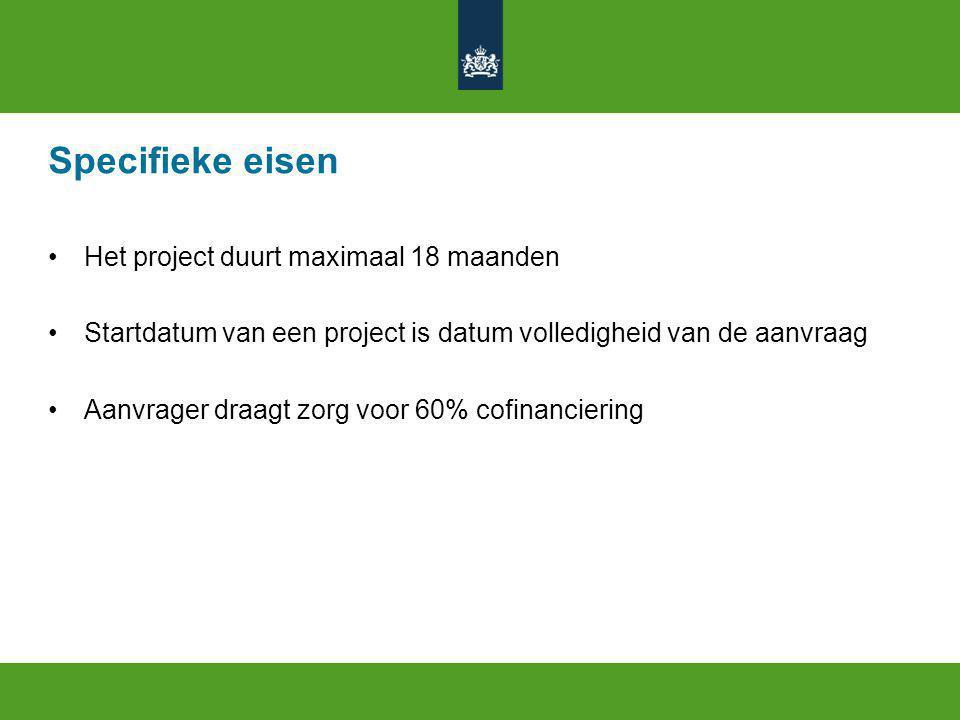 Specifieke eisen Het project duurt maximaal 18 maanden Startdatum van een project is datum volledigheid van de aanvraag Aanvrager draagt zorg voor 60% cofinanciering