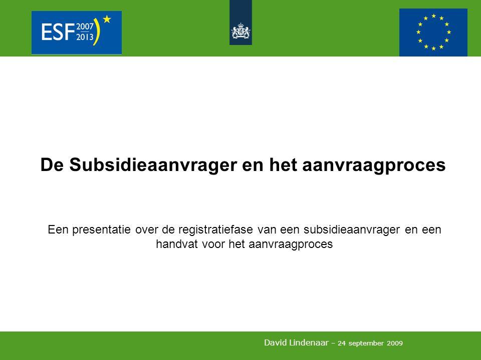 David Lindenaar – 24 september 2009 De Subsidieaanvrager en het aanvraagproces Een presentatie over de registratiefase van een subsidieaanvrager en een handvat voor het aanvraagproces