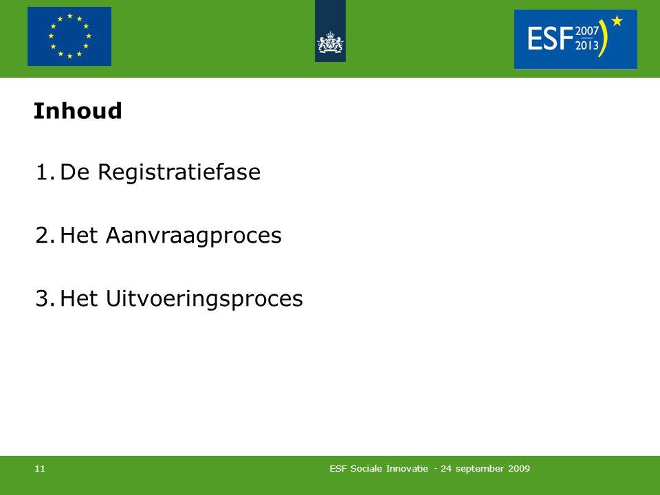 ESF Sociale Innovatie - 24 september 2009 11 Inhoud 1.De Registratiefase 2.Het Aanvraagproces 3.Het Uitvoeringsproces