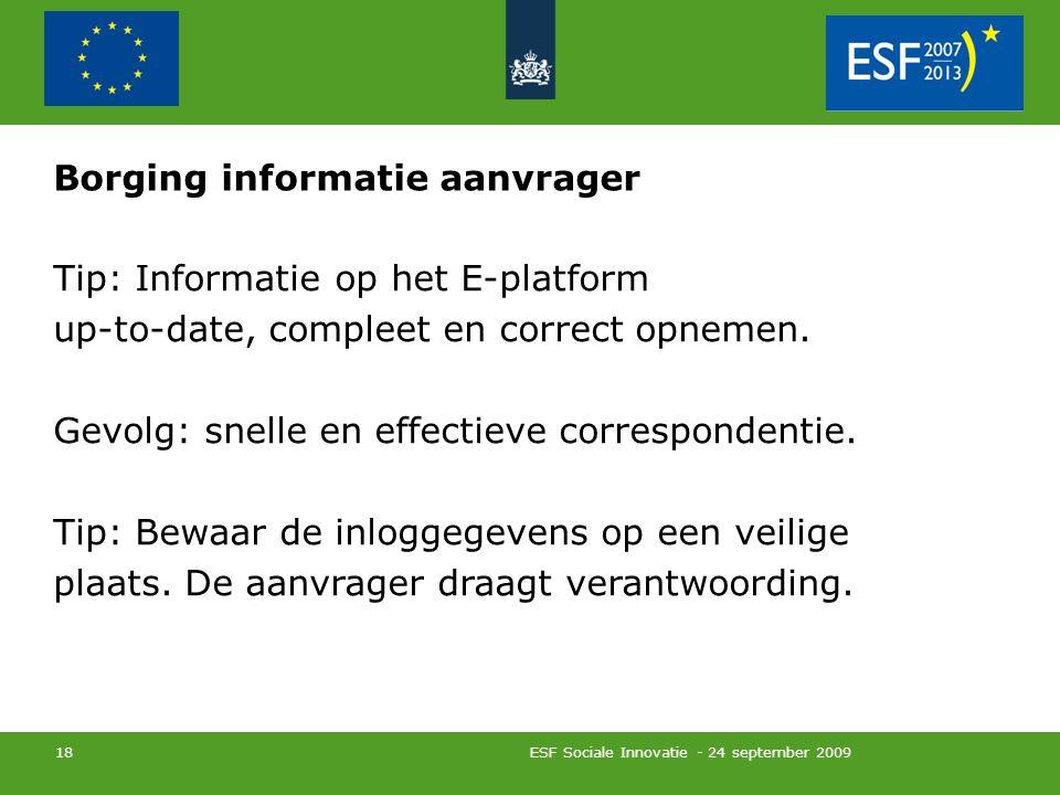 ESF Sociale Innovatie - 24 september 2009 18 Borging informatie aanvrager Tip: Informatie op het E-platform up-to-date, compleet en correct opnemen.