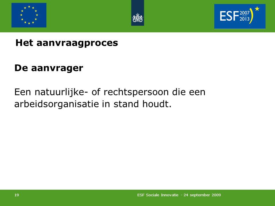 ESF Sociale Innovatie - 24 september 2009 19 De aanvrager Een natuurlijke- of rechtspersoon die een arbeidsorganisatie in stand houdt.