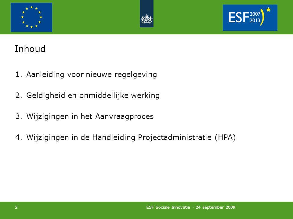 ESF Sociale Innovatie - 24 september 2009 2 Inhoud 1.Aanleiding voor nieuwe regelgeving 2.Geldigheid en onmiddellijke werking 3.Wijzigingen in het Aanvraagproces 4.Wijzigingen in de Handleiding Projectadministratie (HPA)