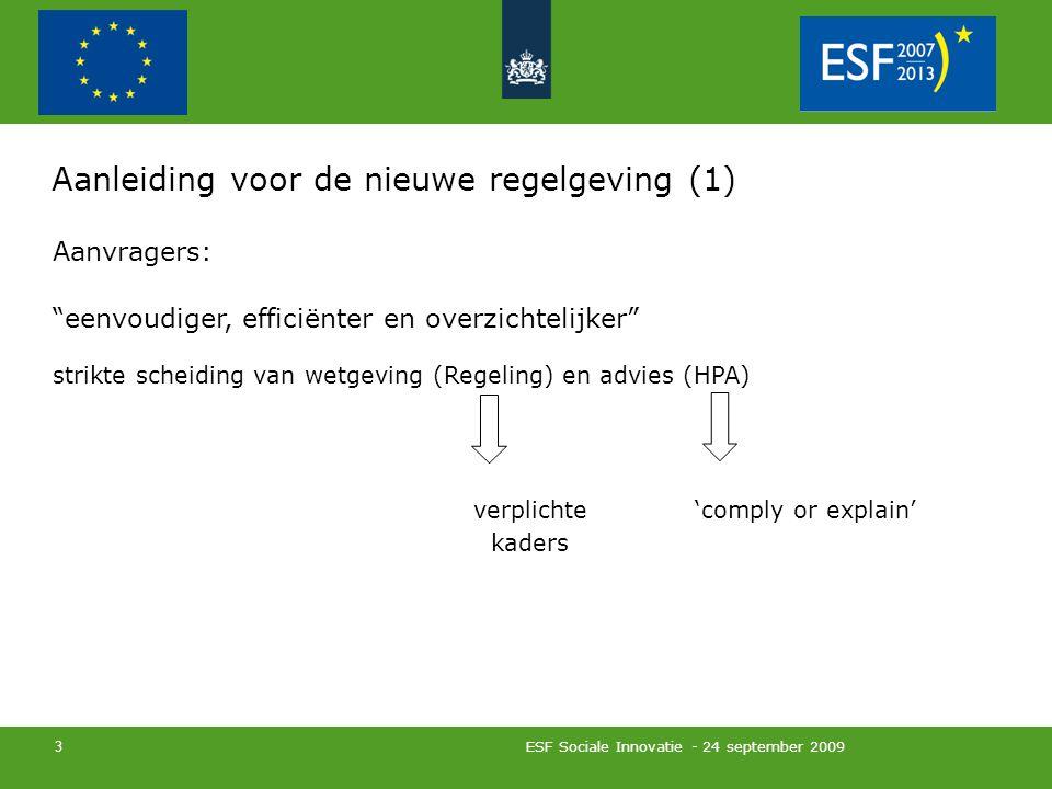 ESF Sociale Innovatie - 24 september 2009 3 Aanleiding voor de nieuwe regelgeving (1) Aanvragers: eenvoudiger, efficiënter en overzichtelijker strikte scheiding van wetgeving (Regeling) en advies (HPA) verplichte 'comply or explain' kaders