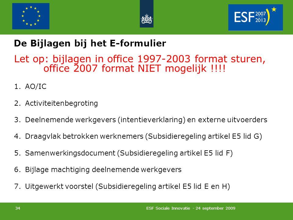 ESF Sociale Innovatie - 24 september 2009 34 De Bijlagen bij het E-formulier Let op: bijlagen in office 1997-2003 format sturen, office 2007 format NIET mogelijk !!!.