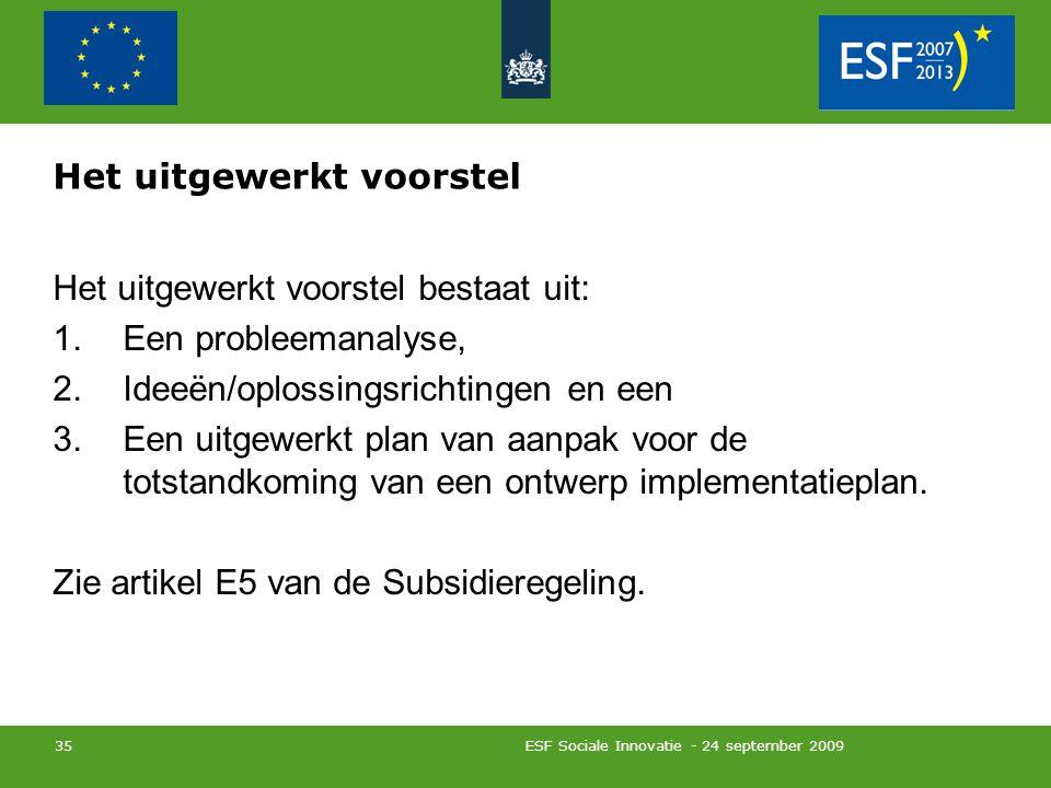 ESF Sociale Innovatie - 24 september 2009 35 Het uitgewerkt voorstel Het uitgewerkt voorstel bestaat uit: 1.Een probleemanalyse, 2.Ideeën/oplossingsrichtingen en een 3.Een uitgewerkt plan van aanpak voor de totstandkoming van een ontwerp implementatieplan.