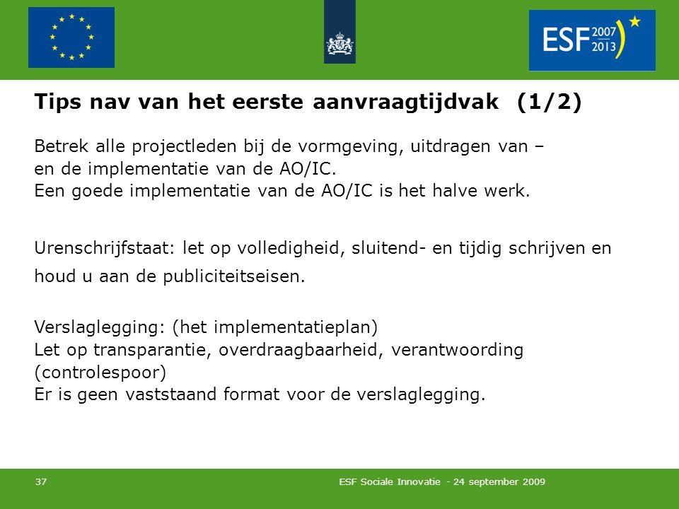 ESF Sociale Innovatie - 24 september 2009 37 Tips nav van het eerste aanvraagtijdvak (1/2) Betrek alle projectleden bij de vormgeving, uitdragen van – en de implementatie van de AO/IC.