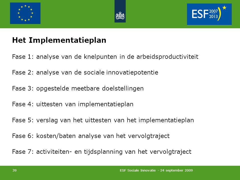 ESF Sociale Innovatie - 24 september 2009 39 Het Implementatieplan Fase 1: analyse van de knelpunten in de arbeidsproductiviteit Fase 2: analyse van de sociale innovatiepotentie Fase 3: opgestelde meetbare doelstellingen Fase 4: uittesten van implementatieplan Fase 5: verslag van het uittesten van het implementatieplan Fase 6: kosten/baten analyse van het vervolgtraject Fase 7: activiteiten- en tijdsplanning van het vervolgtraject