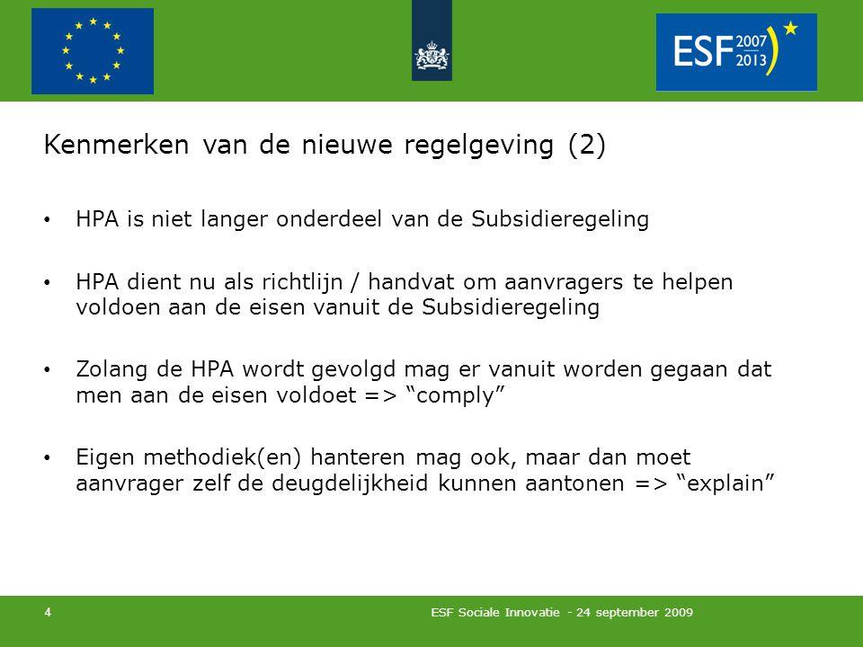 ESF Sociale Innovatie - 24 september 2009 4 Kenmerken van de nieuwe regelgeving (2) HPA is niet langer onderdeel van de Subsidieregeling HPA dient nu als richtlijn / handvat om aanvragers te helpen voldoen aan de eisen vanuit de Subsidieregeling Zolang de HPA wordt gevolgd mag er vanuit worden gegaan dat men aan de eisen voldoet => comply Eigen methodiek(en) hanteren mag ook, maar dan moet aanvrager zelf de deugdelijkheid kunnen aantonen => explain