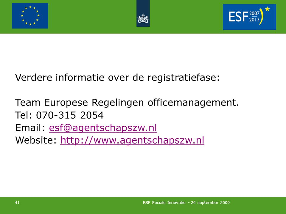 ESF Sociale Innovatie - 24 september 2009 41 Verdere informatie over de registratiefase: Team Europese Regelingen officemanagement. Tel: 070-315 2054