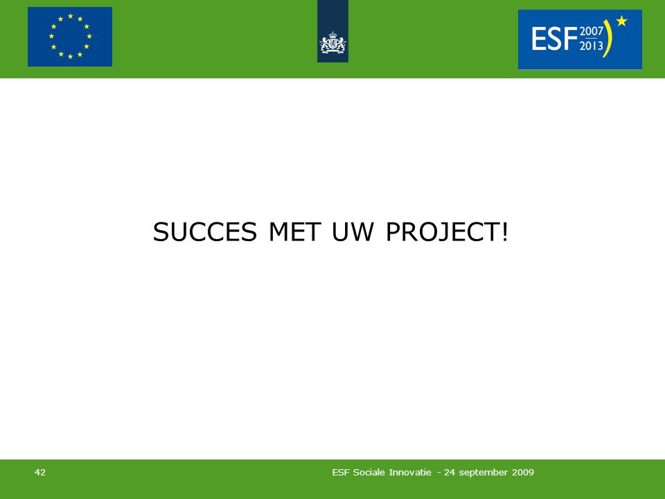 ESF Sociale Innovatie - 24 september 2009 42 SUCCES MET UW PROJECT!