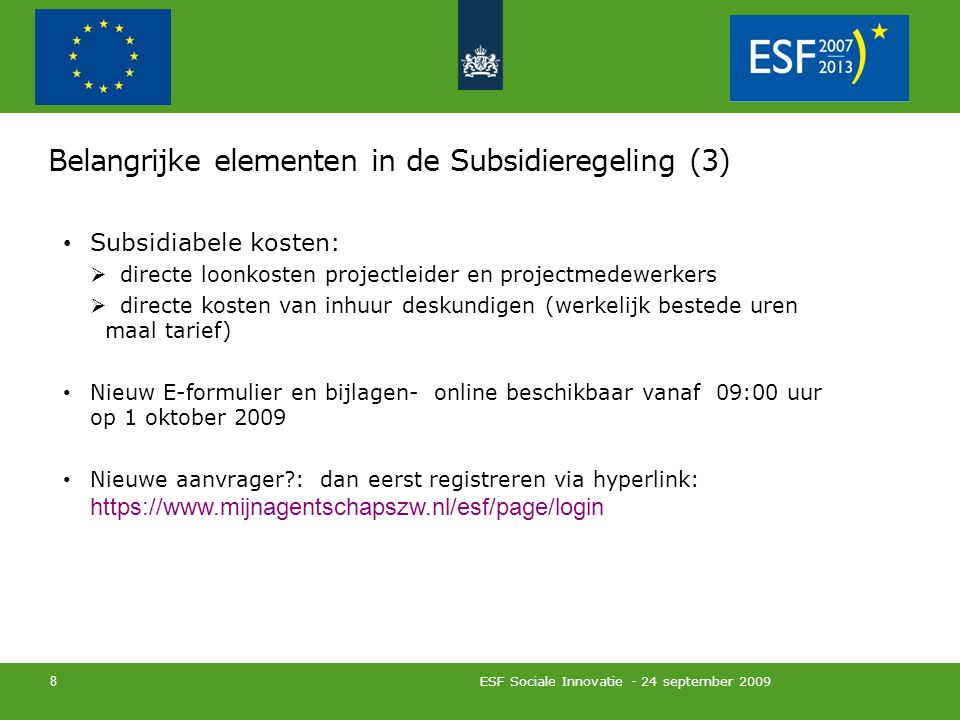 Belangrijke elementen in de Subsidieregeling (3) Subsidiabele kosten:  directe loonkosten projectleider en projectmedewerkers  directe kosten van inhuur deskundigen (werkelijk bestede uren maal tarief) Nieuw E-formulier en bijlagen- online beschikbaar vanaf 09:00 uur op 1 oktober 2009 Nieuwe aanvrager : dan eerst registreren via hyperlink: https://www.mijnagentschapszw.nl/esf/page/login ESF Sociale Innovatie - 24 september 2009 8