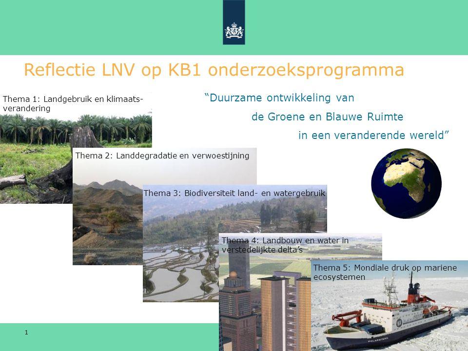 WUR KB1 Congres 1 september 2009 Ministerie van Landbouw, Natuur en Voedselkwaliteit 1 Reflectie LNV op KB1 onderzoeksprogramma Thema 1: Landgebruik en klimaats- verandering Thema 2: Landdegradatie en verwoestijning Thema 3: Biodiversiteit land- en watergebruik Thema 4: Landbouw en water in verstedelijkte delta's Thema 5: Mondiale druk op mariene ecosystemen Duurzame ontwikkeling van de Groene en Blauwe Ruimte in een veranderende wereld