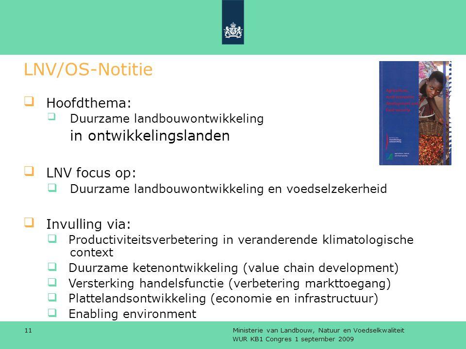 WUR KB1 Congres 1 september 2009 Ministerie van Landbouw, Natuur en Voedselkwaliteit 11 LNV/OS-Notitie Hoofdthema: Duurzame landbouwontwikkeling in ontwikkelingslanden LNV focus op: Duurzame landbouwontwikkeling en voedselzekerheid Invulling via: Productiviteitsverbetering in veranderende klimatologische context Duurzame ketenontwikkeling (value chain development) Versterking handelsfunctie (verbetering markttoegang) Plattelandsontwikkeling (economie en infrastructuur) Enabling environment