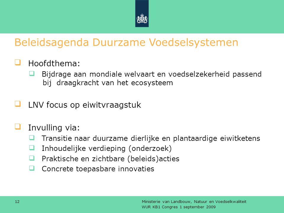 WUR KB1 Congres 1 september 2009 Ministerie van Landbouw, Natuur en Voedselkwaliteit 12 Beleidsagenda Duurzame Voedselsystemen Hoofdthema: Bijdrage aan mondiale welvaart en voedselzekerheid passend bij draagkracht van het ecosysteem LNV focus op eiwitvraagstuk Invulling via: Transitie naar duurzame dierlijke en plantaardige eiwitketens Inhoudelijke verdieping (onderzoek) Praktische en zichtbare (beleids)acties Concrete toepasbare innovaties
