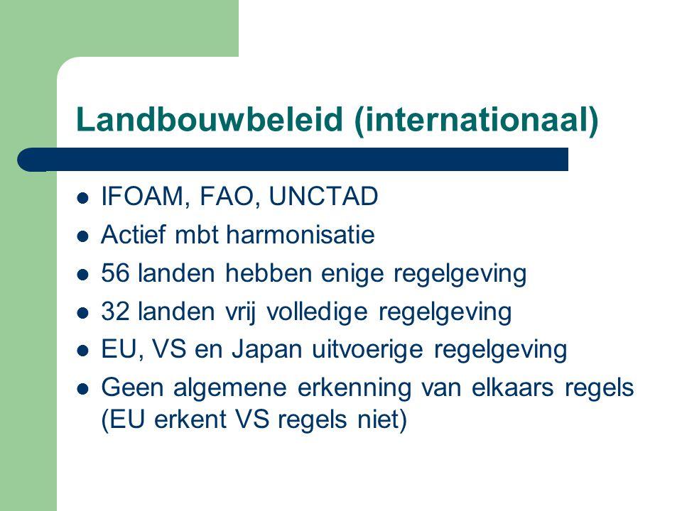 Landbouwbeleid (internationaal) IFOAM, FAO, UNCTAD Actief mbt harmonisatie 56 landen hebben enige regelgeving 32 landen vrij volledige regelgeving EU, VS en Japan uitvoerige regelgeving Geen algemene erkenning van elkaars regels (EU erkent VS regels niet)