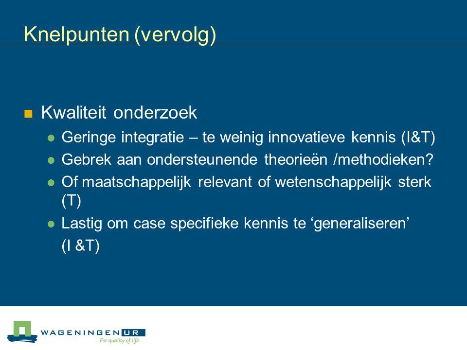Knelpunten (vervolg) Kwaliteit onderzoek Geringe integratie – te weinig innovatieve kennis (I&T) Gebrek aan ondersteunende theorieën /methodieken? Of