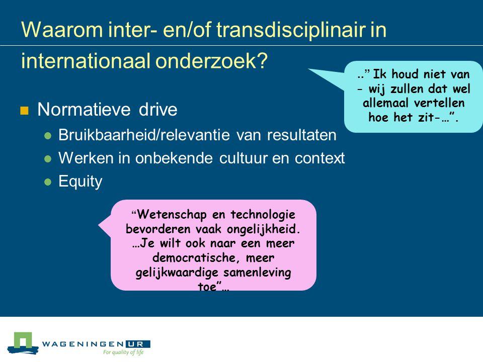 Waarom inter- en/of transdisciplinair in internationaal onderzoek? Normatieve drive Bruikbaarheid/relevantie van resultaten Werken in onbekende cultuu