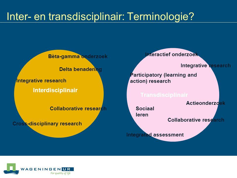 Inter- en transdisciplinair: Terminologie? Transdisciplinair Bèta-gamma onderzoek Interdisciplinair Delta benadering Integrative research Collaborativ