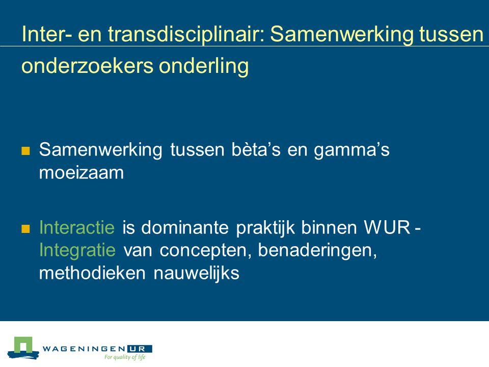 Inter- en transdisciplinair: Samenwerking tussen onderzoekers onderling Samenwerking tussen bèta's en gamma's moeizaam Interactie is dominante praktij
