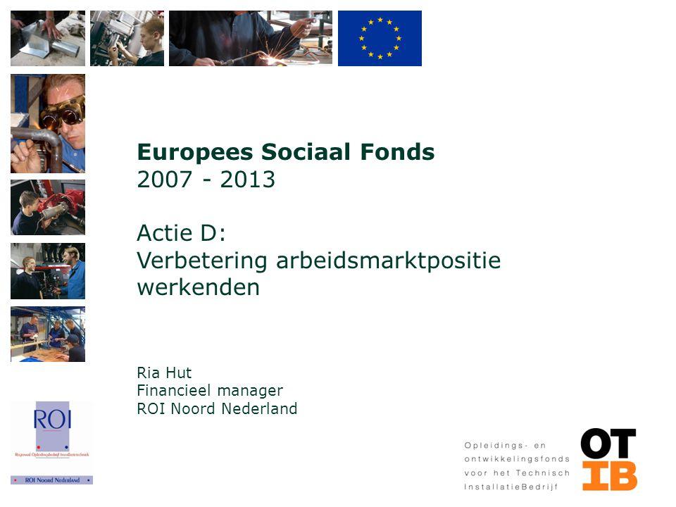 Europees Sociaal Fonds 2007 - 2013 Actie D: Verbetering arbeidsmarktpositie werkenden Ria Hut Financieel manager ROI Noord Nederland
