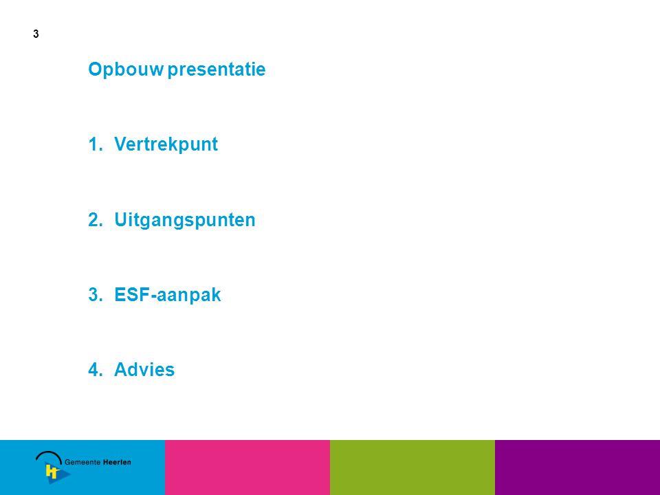 3 Opbouw presentatie 1.Vertrekpunt 2.Uitgangspunten 3.ESF-aanpak 4.Advies