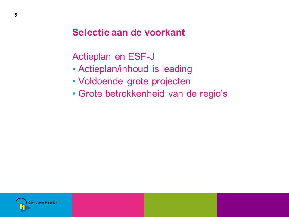 8 Selectie aan de voorkant Actieplan en ESF-J Actieplan/inhoud is leading Voldoende grote projecten Grote betrokkenheid van de regio's