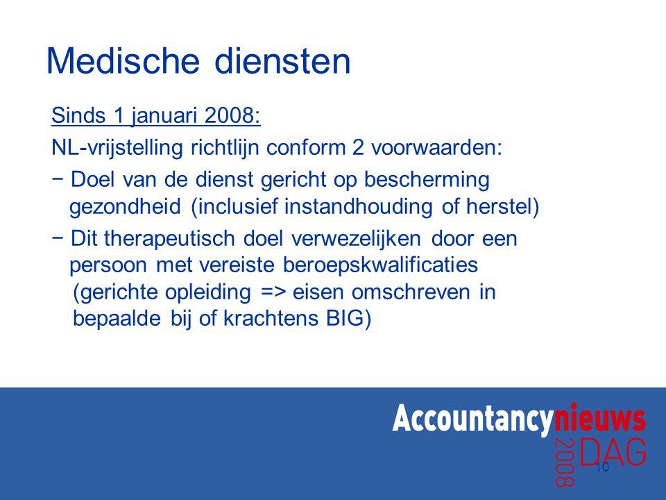 10 Medische diensten Sinds 1 januari 2008: NL-vrijstelling richtlijn conform 2 voorwaarden: − Doel van de dienst gericht op bescherming gezondheid (in