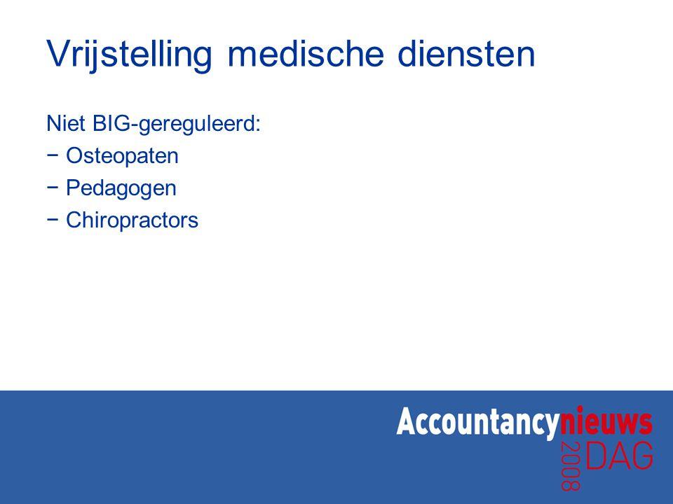 Vrijstelling medische diensten Niet BIG-gereguleerd: − Osteopaten − Pedagogen − Chiropractors