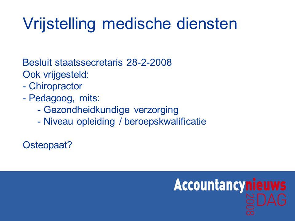 Vrijstelling medische diensten Besluit staatssecretaris 28-2-2008 Ook vrijgesteld: - Chiropractor - Pedagoog, mits: - Gezondheidkundige verzorging - N