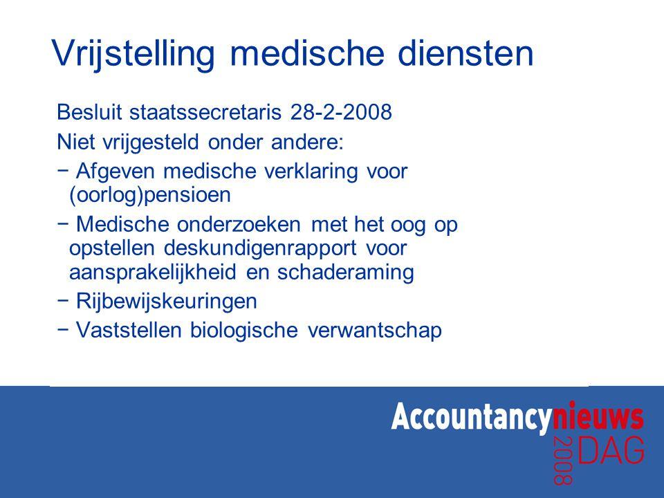Vrijstelling medische diensten Besluit staatssecretaris 28-2-2008 Niet vrijgesteld onder andere: − Afgeven medische verklaring voor (oorlog)pensioen −
