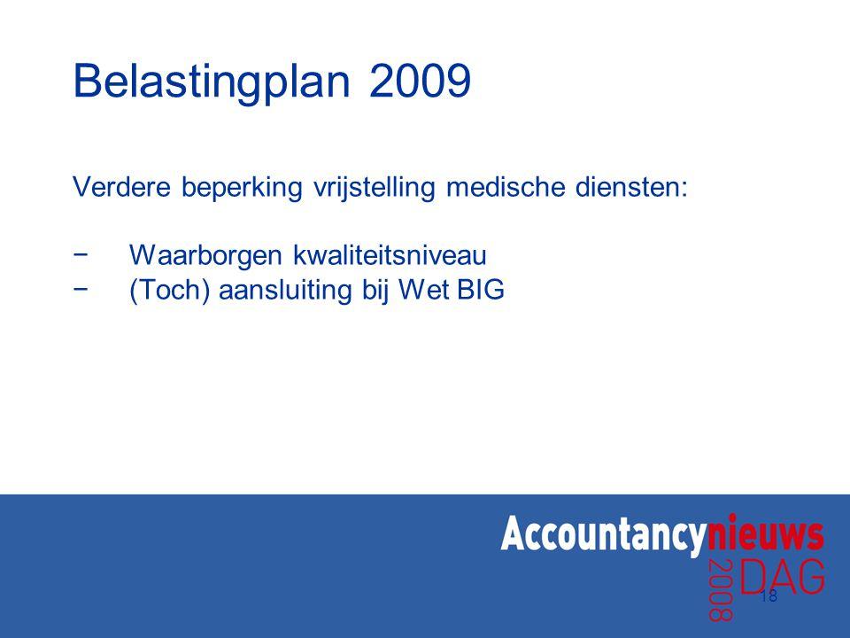 18 Belastingplan 2009 Verdere beperking vrijstelling medische diensten: −Waarborgen kwaliteitsniveau −(Toch) aansluiting bij Wet BIG